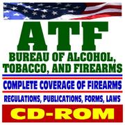 Cover of: ATF - Bureau of Alcohol, Tobacco, Firearms, and Explosives - Complete Coverage of Firearms, Regulations, Publications, Forms, Laws, Guns, Handguns, Gun Control, Arson, Bomb Threats (CD-ROM)