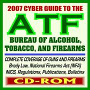Cover of: 2007 Cyber Guide to the Bureau of Alcohol, Tobacco, Firearms, and Explosives (ATF) - Complete Coverage of Firearms, Alcohol and Tobacco Regulations, Handguns, Gun Control, Arson (CD-ROM)