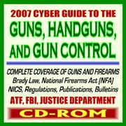 Cover of: 2007 Cyber Guide to Guns, Handguns, and Gun Control - Ammunition, Pistols, Revolvers, Rifles, Shotguns, Safety, Gun Violence, Laws and Regulations, Brady ... Background Checks - ATF, FBI, DOJ (CD-ROM)