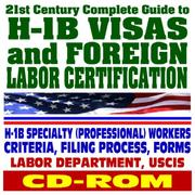 Cover of: 21st Century Complete Guide to H-1B Visas and Foreign Labor Certification, H-1B Specialty (Professional) Workers, Criteria, Filing Process, Forms, Labor Dept. and USCIS (CD-ROM)