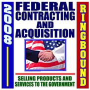 Cover of: 2008 Federal Contracting and Acquisition, Selling Products and Services to the Government - Bidding, Procurement, GSA Schedules, Vendors Guide, SBA Assistance, Defining the Market (Ringbound)