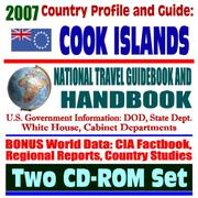 Cover of: 2007 Country Profile and Guide to the Cook Islands - National Travel Guidebook and Handbook - Doing Business, Energy and Agriculture, Commercial Guides