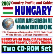 Cover of: 2007 Country Profile and Guide to Hungary - National Travel Guidebook and Handbook - USAID, Business, Agriculture, Bush Visit, Kosovo