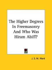 Cover of: The Higher Degrees in Freemasonry and Who Was Hiram Abiff? | J. S. M. Ward
