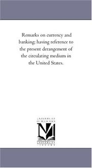 Cover of: Remarks on currency and banking; having reference to the present derangement of the circulating medium in the United States. | Michigan Historical Reprint Series
