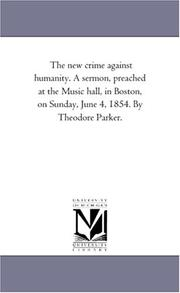 Cover of: The new crime against humanity. A sermon, preached at the Music hall, in Boston, on Sunday, June 4, 1854. By Theodore Parker. | Michigan Historical Reprint Series