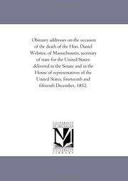 Cover of: Obituary addresses on the occasion of the death of the Hon. Daniel Webster, of Massachusetts, secretary of state for the United States | 2d sess., 1852 United States. 32d Cong.