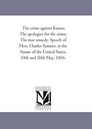 Cover of: The crime against Kansas. The apologies for the crime. The true remedy. Speech of Hon. Charles Sumner, in the Senate of the United States, 19th and 20th May, 1856