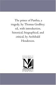 Cover of: The prince of Parthia, a tragedy, by Thomas Godfrey; ed., with introduction, historical, biographical, and critical, by Archibald Henderson. | Michigan Historical Reprint Series