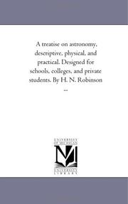 Cover of: A treatise on astronomy, descriptive, physical, and practical. Designed for schools, colleges, and private students. By H. N. Robinson ... | Michigan Historical Reprint Series