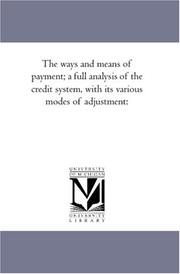 Cover of: The ways and means of payment; a full analysis of the credit system, with its various modes of adjustment:
