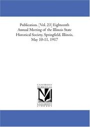 Publication. [Vol. 23] Eighteenth Annual Meeting of the Illinois State Historical Society, Springfield, Illinois, May 10-11, 1917