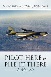 Cover of: PILOT HERE OR PILE IT THERE | Lt. Col. William E. Hubert USAF (Ret.)