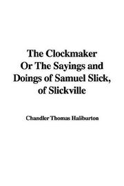 Cover of: The Clockmaker or the Sayings And Doings of Samuel Slick, of Slickville | Thomas Chandler Haliburton