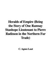 Cover of: Heralds of Empire (Being the Story of One Ramsay Stanhope Lieutenant to Pierre Radisson in the Northern Fur Trade) | Agnes C. Laut