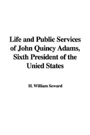 Cover of: Life and Public Services of John Quincy Adams, Sixth President of the Unied States | H. William Seward