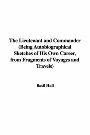 Cover of: The Lieutenant and Commander (Being Autobiographical Sketches of His Own Career, from Fragments of Voyages and Travels)