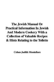 Cover of: The Jewish Manual Or Practical Information In Jewish And Modern Cookery With a Collection of Valuable Recipes & Hints Relating to the Toilette | Cohen Judith Montefiore
