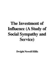 Cover of: The Investment of Influence (A Study of Social Sympathy and Service) | Dwight Newell Hillis