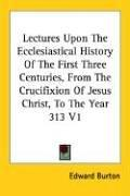 Cover of: Lectures Upon The Ecclesiastical History Of The First Three Centuries, From The Crucifixion Of Jesus Christ, To The Year 313 V1