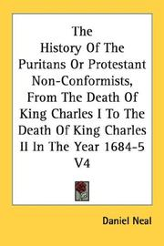 Cover of: The History Of The Puritans Or Protestant Non-Conformists, From The Death Of King Charles I To The Death Of King Charles II In The Year 1684-5 V4 | Neal, Daniel