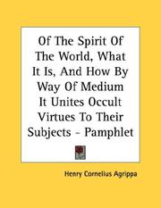 Cover of: Of The Spirit Of The World, What It Is, And How By Way Of Medium It Unites Occult Virtues To Their Subjects - Pamphlet | Henry Cornelius Agrippa
