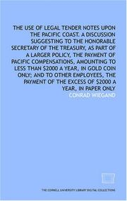 Cover of: The Use of legal tender notes upon the Pacific Coast. A discussion suggesting to the Honorable Secretary of the treasury, as part of a larger policy, the ... $2000 a year, in gold coin only; and to othe