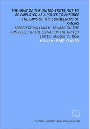 Cover of: The Army of the United States not to be employed as a police to enforce the laws of the conquerors of Kansas | William Henry Seward