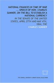 Cover of: National finances in time of War ... Speech of Hon. Charles Sumner, on the Bill to establish a national currency: in the Senate of the United States, April 27th and May 4th, 1864, The