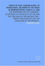 Cover of: Speech of Hon. Leonard Myers, of Pennsylvania, delivered in the House of Representatives, March 24, 1866: the responsibilities of Congress
