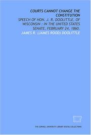 Cover of: Courts cannot change the Constitution: speech of Hon. J. R. Doolittle, of Wisconsin