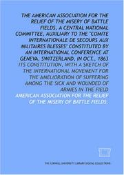 Cover of: The American Association for the Relief of the Misery of Battle Fields, a central national committee, auxiliary to the Comite Internationale de Secours ... the sick and wounded of armies in the field | American Association for the Relief of the Misery of Battle Fields.