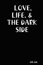 Cover of: LOVE, LIFE, & THE DARK SIDE | J., W. Lee