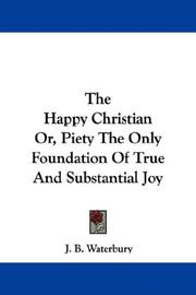 Cover of: The Happy Christian Or, Piety The Only Foundation Of True And Substantial Joy