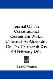 Cover of: Journal Of The Constitutional Convention Which Convened At Alexandria On The Thirteenth Day Of February 1864 | State Of Virginia