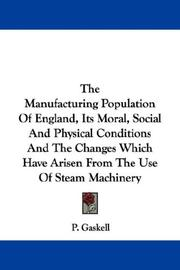 Cover of: The Manufacturing Population Of England, Its Moral, Social And Physical Conditions And The Changes Which Have Arisen From The Use Of Steam Machinery