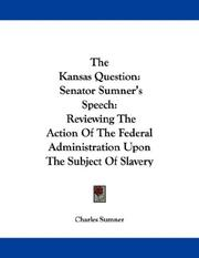 Cover of: The Kansas Question: Senator Sumner's Speech: Reviewing The Action Of The Federal Administration Upon The Subject Of Slavery In Kansas
