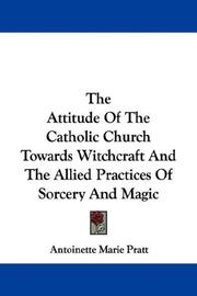 Cover of: The Attitude Of The Catholic Church Towards Witchcraft And The Allied Practices Of Sorcery And Magic | Antoinette Marie Pratt