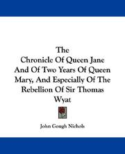 Cover of: The Chronicle Of Queen Jane And Of Two Years Of Queen Mary, And Especially Of The Rebellion Of Sir Thomas Wyat | John Gough Nichols