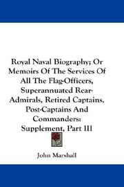 Cover of: Royal Naval Biography; Or Memoirs Of The Services Of All The Flag-Officers, Superannuated Rear-Admirals, Retired Captains, Post-Captains And Commanders: Supplement, Part III