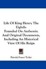 Cover of: Life Of King Henry The Eighth: Founded On Authentic And Original Documents, Including An Historical View Of His Reign