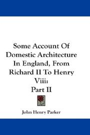 Cover of: Some Account Of Domestic Architecture In England, From Richard II To Henry Viii | John Henry Parker