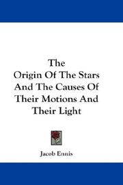 Cover of: The Origin Of The Stars And The Causes Of Their Motions And Their Light | Jacob Ennis