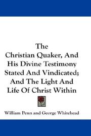 Cover of: The Christian Quaker, And His Divine Testimony Stated And Vindicated; And The Light And Life Of Christ Within | William Penn