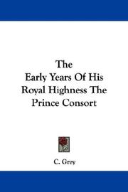 The Early Years Of His Royal Highness The Prince Consort by C. Grey