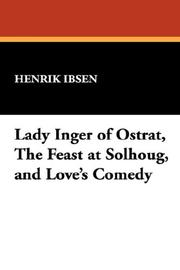 Cover of: Lady Inger of Ostrat, The Feast at Solhoug, and Love's Comedy