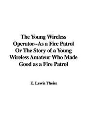 Cover of: The Young Wireless Operator--As a Fire Patrol Or The Story of a Young Wireless Amateur Who Made Good as a Fire Patrol | E. Lewis Theiss