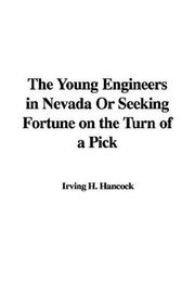 Cover of: The Young Engineers in Nevada Or Seeking Fortune on the Turn of a Pick | Irving H. Hancock