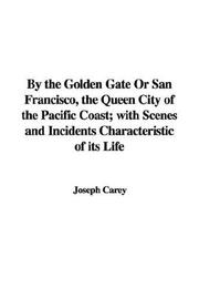 Cover of: By the Golden Gate Or San Francisco, the Queen City of the Pacific Coast; with Scenes and Incidents Characteristic of its Life | Joseph Carey