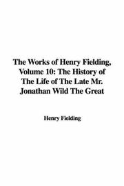 Cover of: The Works of Henry Fielding, Volume 10: The History of The Life of The Late Mr. Jonathan Wild The Great